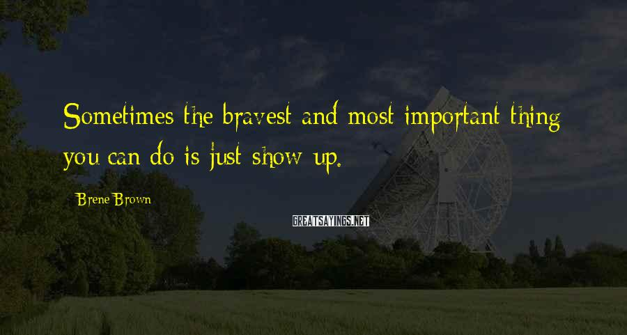 Brene Brown Sayings: Sometimes the bravest and most important thing you can do is just show up.