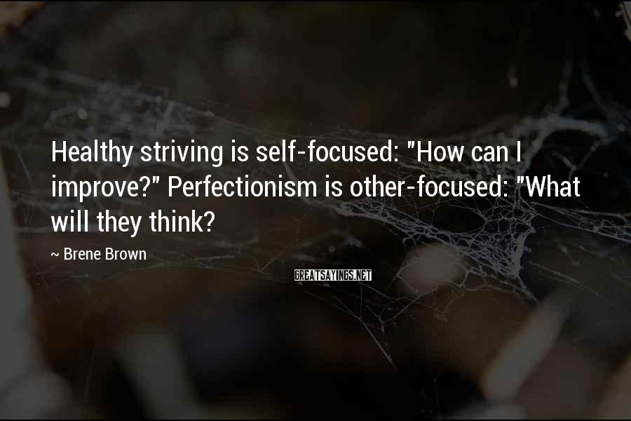 "Brene Brown Sayings: Healthy striving is self-focused: ""How can I improve?"" Perfectionism is other-focused: ""What will they think?"