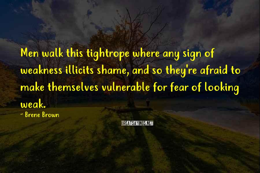 Brene Brown Sayings: Men walk this tightrope where any sign of weakness illicits shame, and so they're afraid