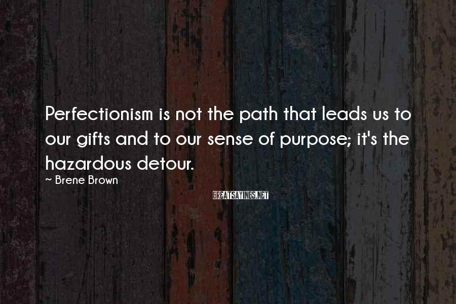 Brene Brown Sayings: Perfectionism is not the path that leads us to our gifts and to our sense