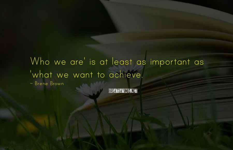 Brene Brown Sayings: Who we are' is at least as important as 'what we want to achieve.