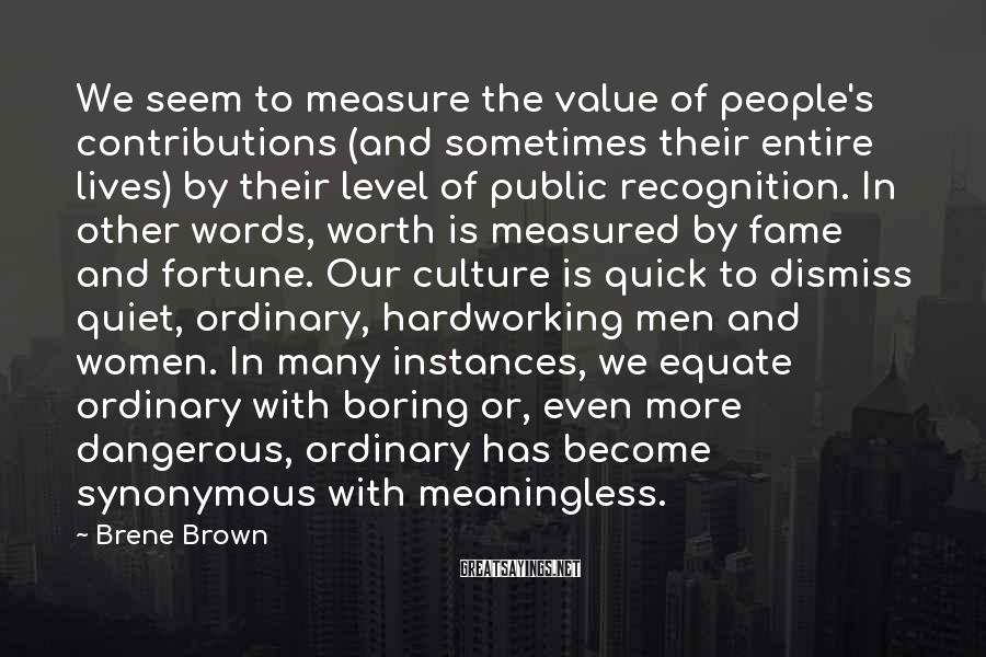 Brene Brown Sayings: We seem to measure the value of people's contributions (and sometimes their entire lives) by