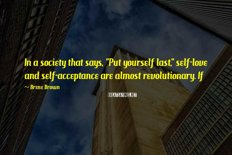 "Brene Brown Sayings: In a society that says, ""Put yourself last,"" self-love and self-acceptance are almost revolutionary. If"