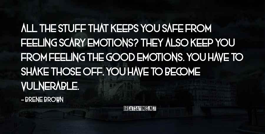 Brene Brown Sayings: All the stuff that keeps you safe from feeling scary emotions? They also keep you