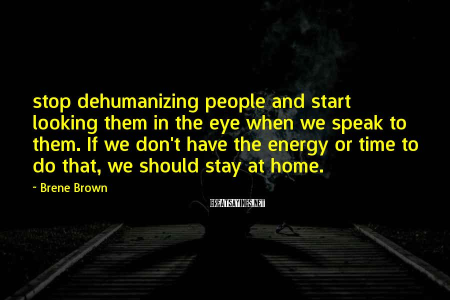 Brene Brown Sayings: stop dehumanizing people and start looking them in the eye when we speak to them.