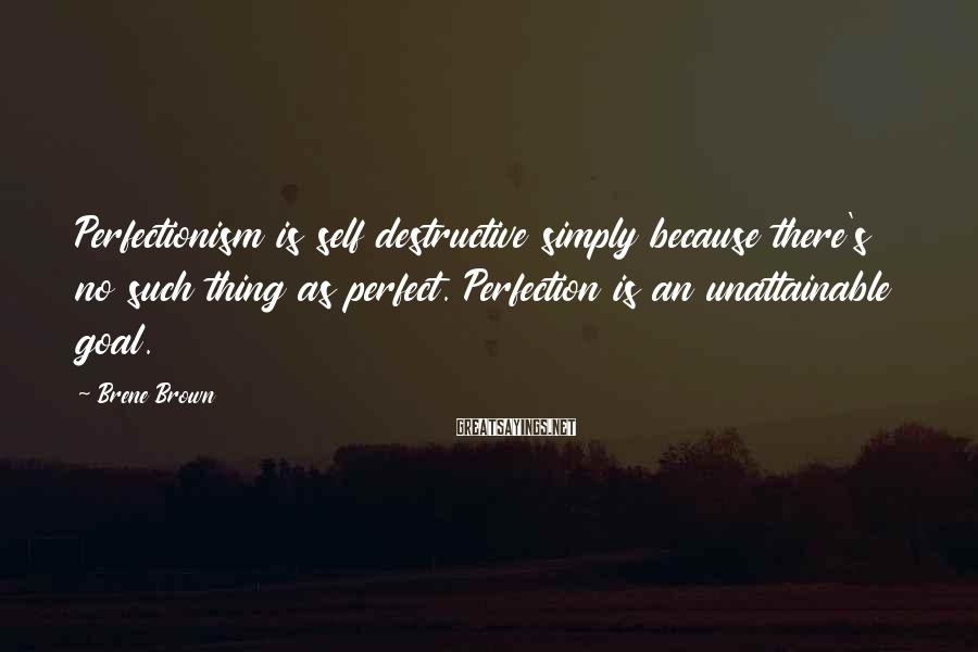 Brene Brown Sayings: Perfectionism is self destructive simply because there's no such thing as perfect. Perfection is an