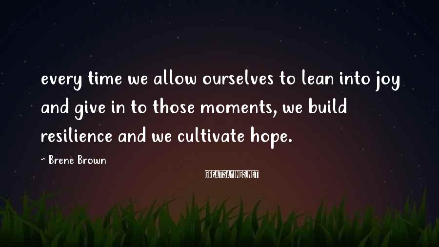 Brene Brown Sayings: every time we allow ourselves to lean into joy and give in to those moments,