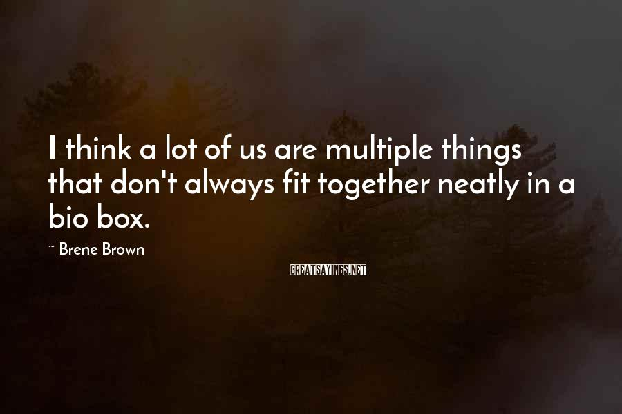 Brene Brown Sayings: I think a lot of us are multiple things that don't always fit together neatly