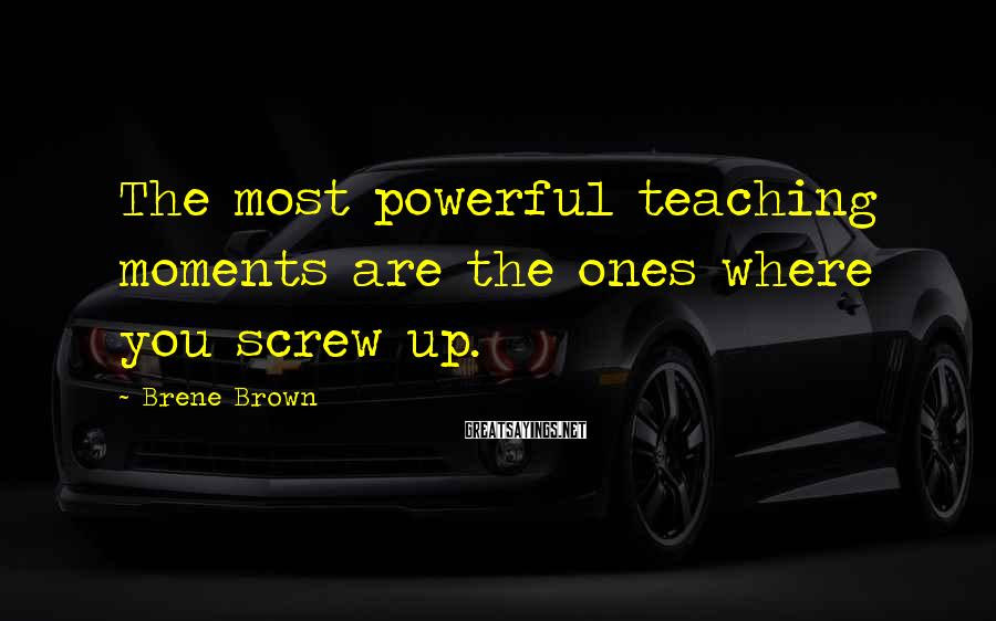 Brene Brown Sayings: The most powerful teaching moments are the ones where you screw up.