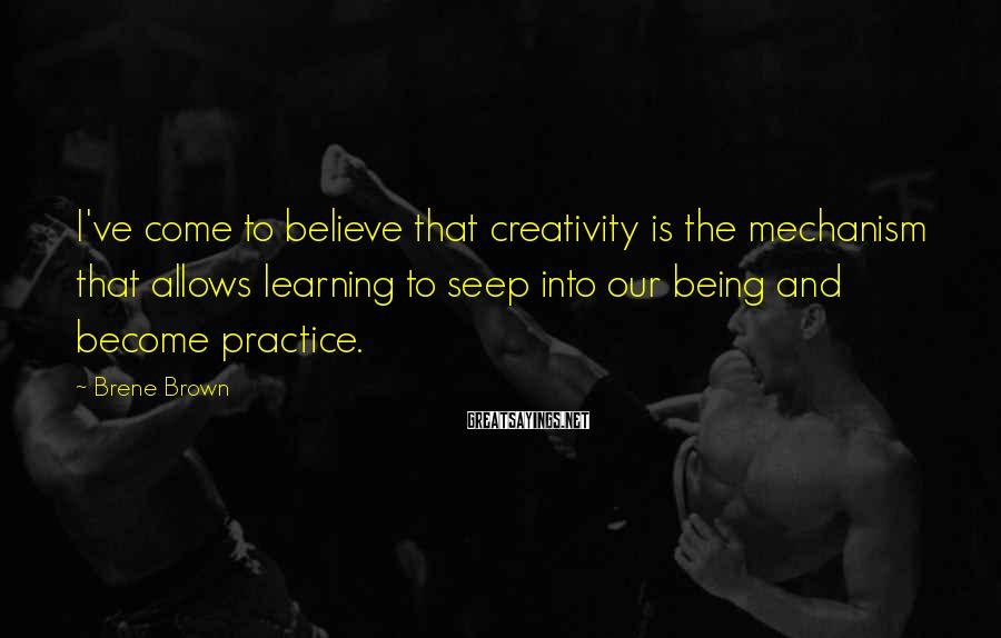 Brene Brown Sayings: I've come to believe that creativity is the mechanism that allows learning to seep into
