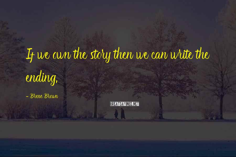 Brene Brown Sayings: If we own the story then we can write the ending.