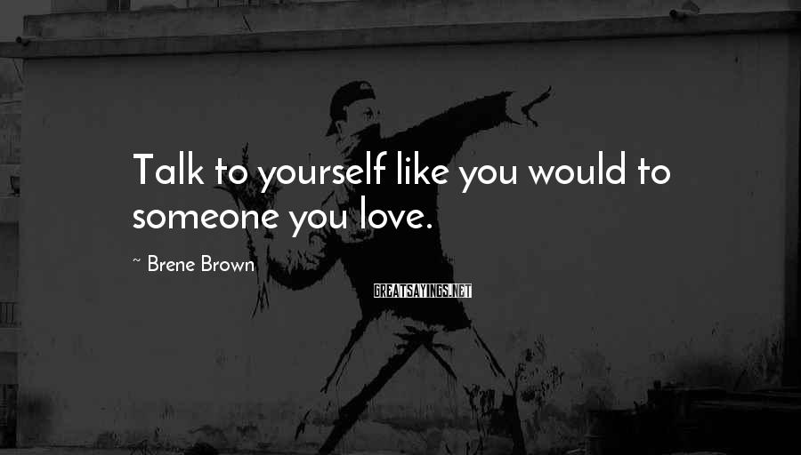 Brene Brown Sayings: Talk to yourself like you would to someone you love.