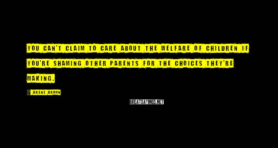 Brene Brown Sayings: You can't claim to care about the welfare of children if you're shaming other parents
