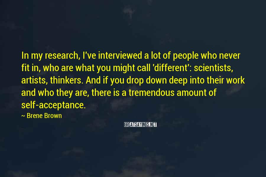 Brene Brown Sayings: In my research, I've interviewed a lot of people who never fit in, who are