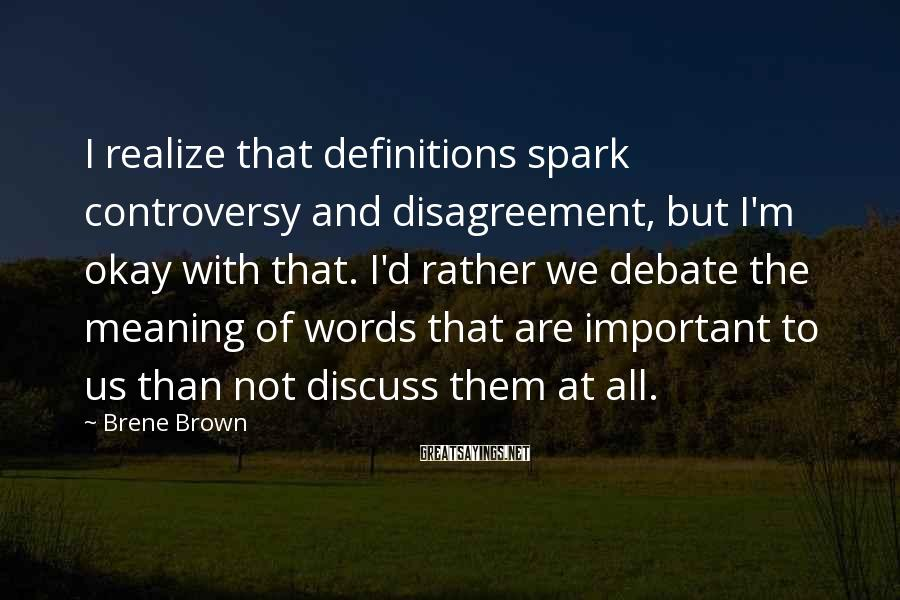 Brene Brown Sayings: I realize that definitions spark controversy and disagreement, but I'm okay with that. I'd rather