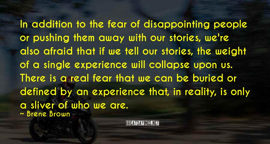 Brene Brown Sayings: In addition to the fear of disappointing people or pushing them away with our stories,