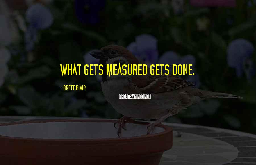 Brett Blair Sayings: What gets measured gets done.
