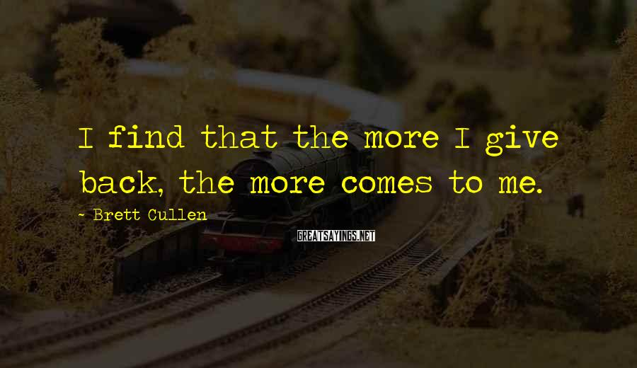 Brett Cullen Sayings: I find that the more I give back, the more comes to me.