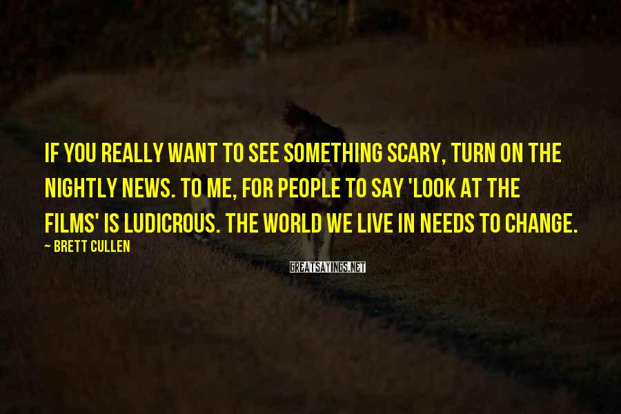Brett Cullen Sayings: If you really want to see something scary, turn on the nightly news. To me,
