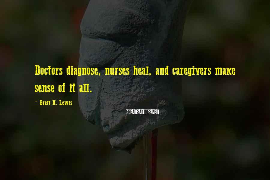 Brett H. Lewis Sayings: Doctors diagnose, nurses heal, and caregivers make sense of it all.
