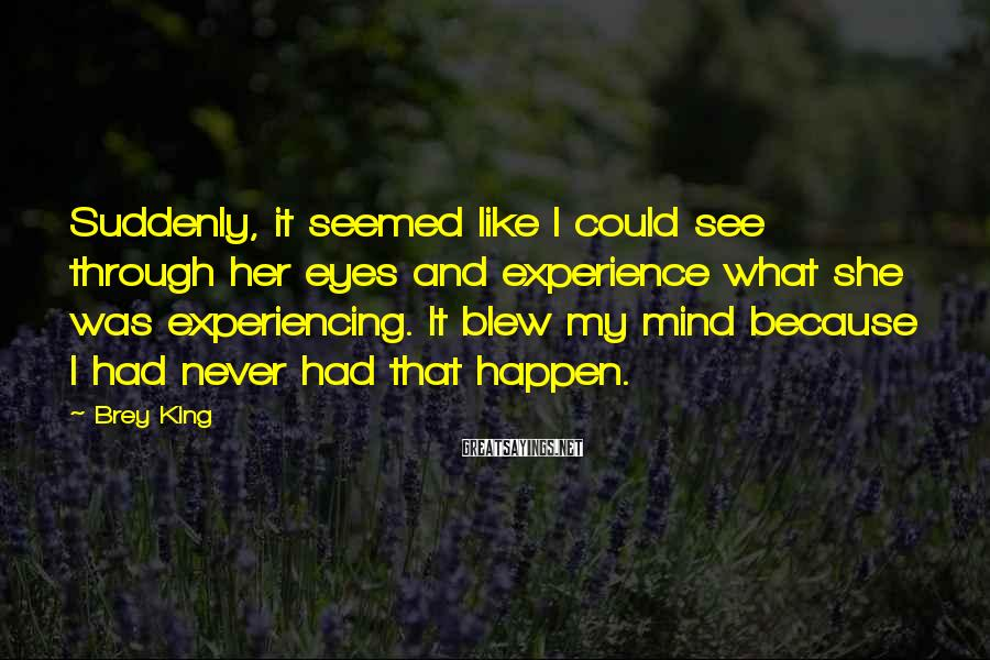 Brey King Sayings: Suddenly, it seemed like I could see through her eyes and experience what she was