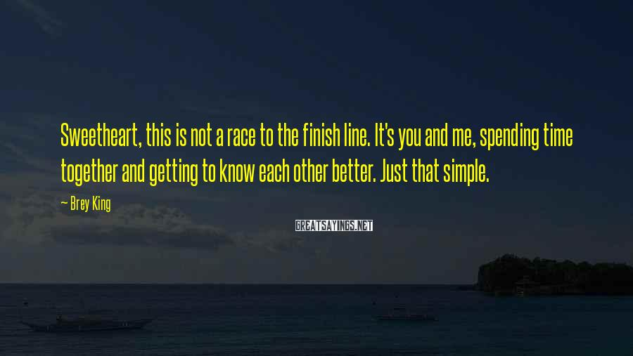 Brey King Sayings: Sweetheart, this is not a race to the finish line. It's you and me, spending