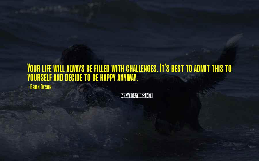 Brian Dyson Sayings: Your life will always be filled with challenges. It's best to admit this to yourself
