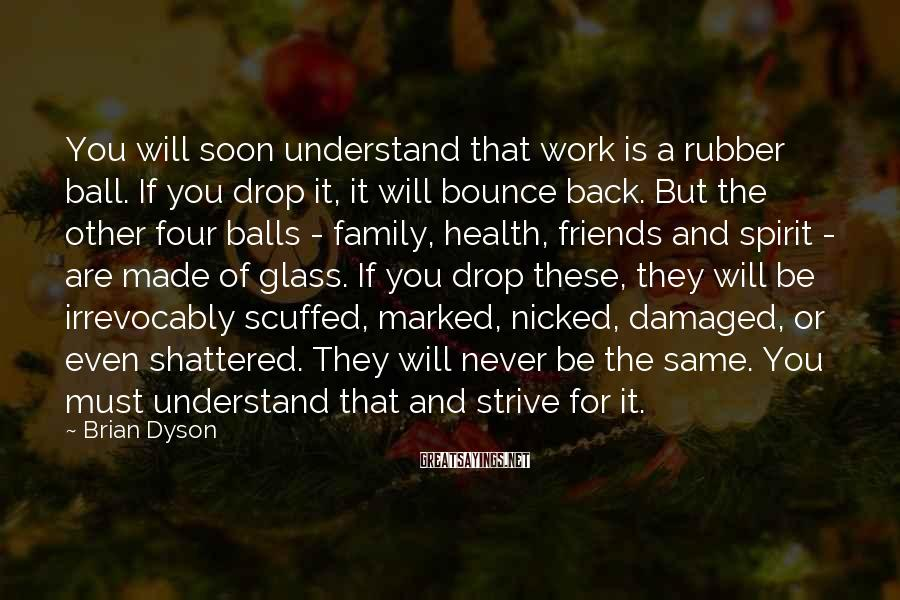 Brian Dyson Sayings: You will soon understand that work is a rubber ball. If you drop it, it