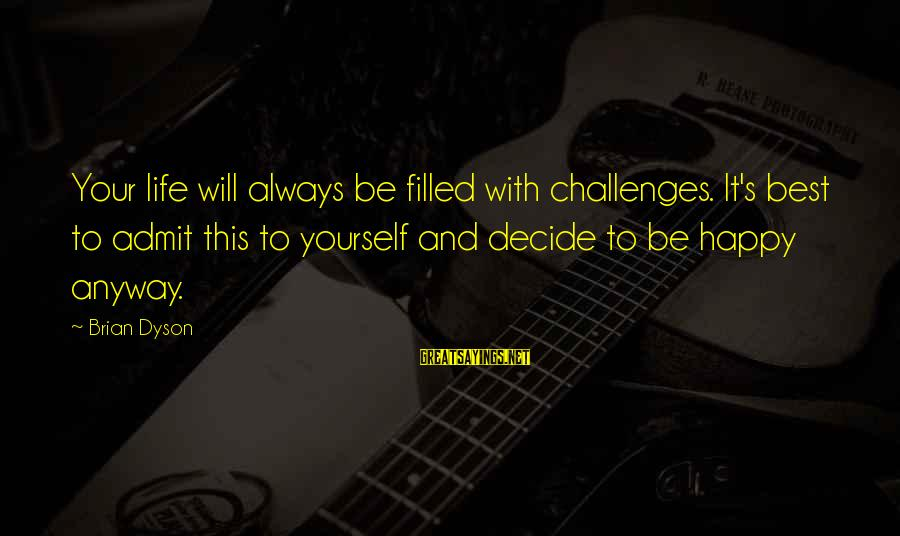 Brian Dyson Sayings By Brian Dyson: Your life will always be filled with challenges. It's best to admit this to yourself