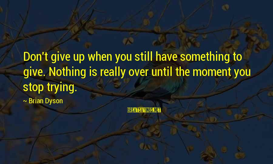 Brian Dyson Sayings By Brian Dyson: Don't give up when you still have something to give. Nothing is really over until