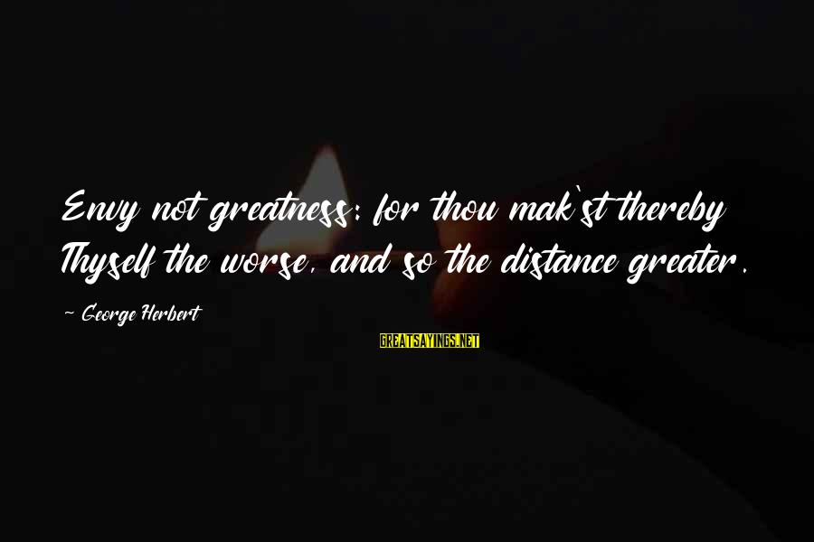 Brian Dyson Sayings By George Herbert: Envy not greatness: for thou mak'st thereby Thyself the worse, and so the distance greater.