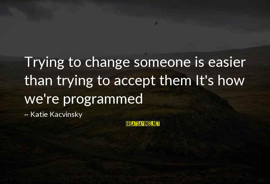 Brian Dyson Sayings By Katie Kacvinsky: Trying to change someone is easier than trying to accept them It's how we're programmed