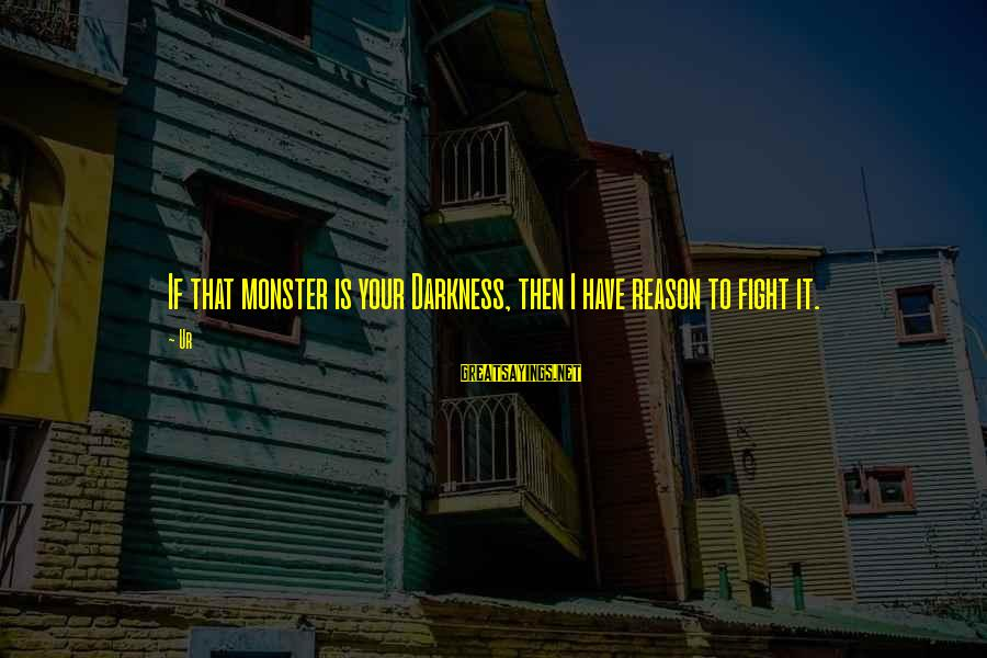 Brian Dyson Sayings By Ur: If that monster is your Darkness, then I have reason to fight it.