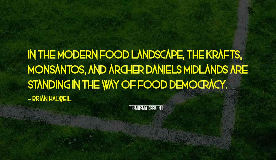 Brian Halweil Sayings: In the modern food landscape, the Krafts, Monsantos, and Archer Daniels Midlands are standing in