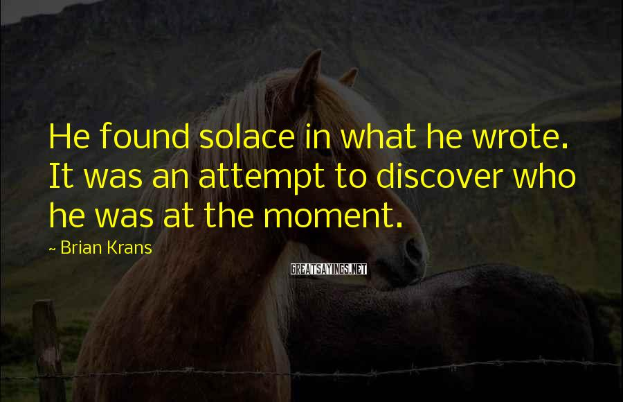 Brian Krans Sayings: He found solace in what he wrote. It was an attempt to discover who he