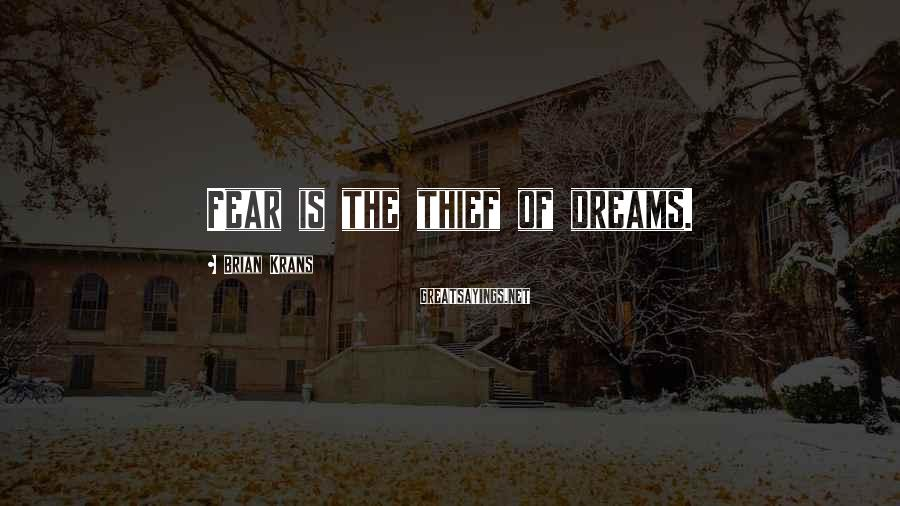 Brian Krans Sayings: Fear is the thief of dreams.