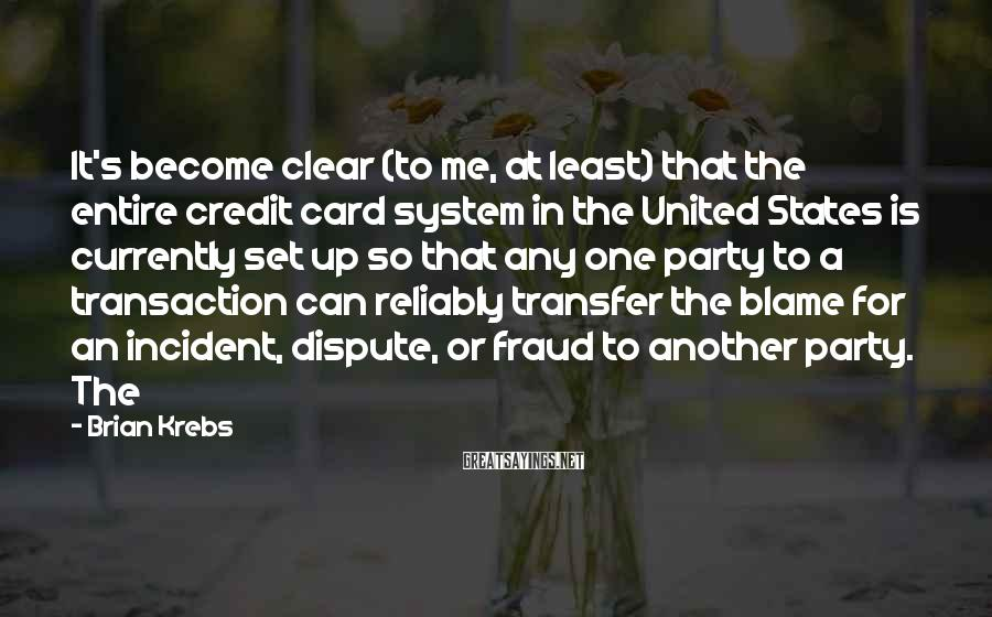 Brian Krebs Sayings: It's become clear (to me, at least) that the entire credit card system in the