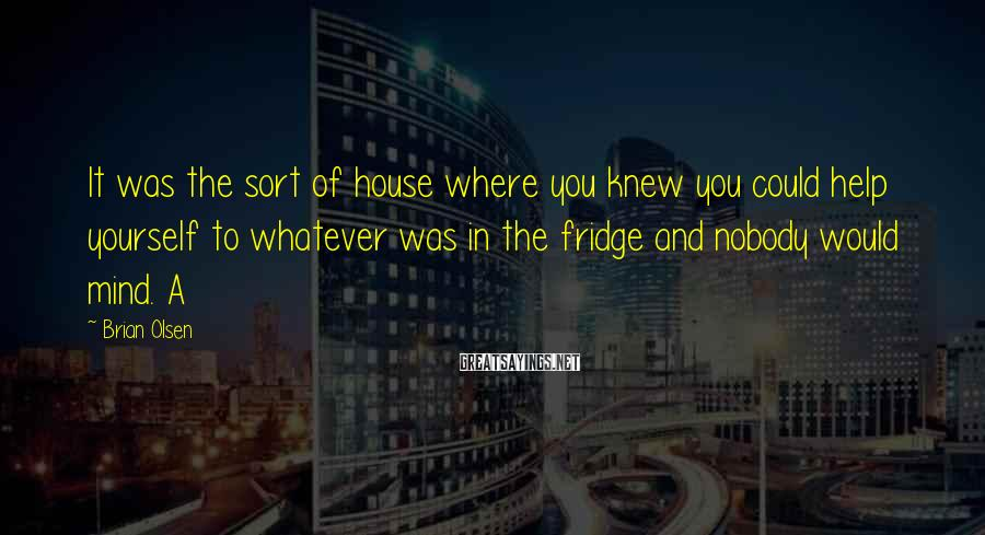 Brian Olsen Sayings: It was the sort of house where you knew you could help yourself to whatever