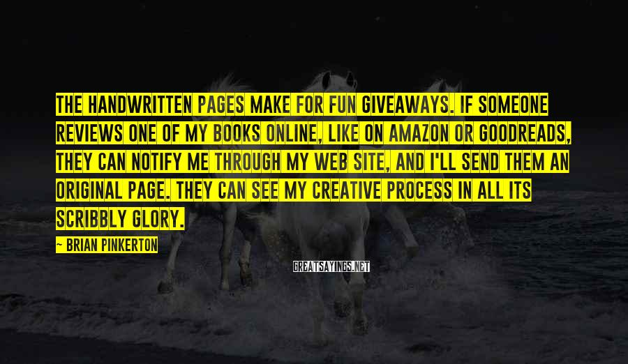 Brian Pinkerton Sayings: The handwritten pages make for fun giveaways. If someone reviews one of my books online,