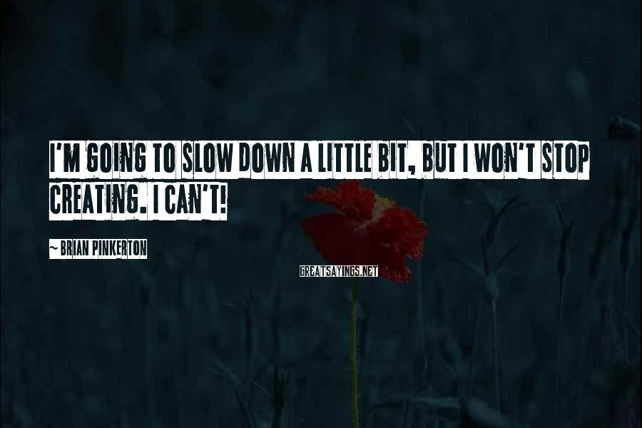 Brian Pinkerton Sayings: I'm going to slow down a little bit, but I won't stop creating. I can't!