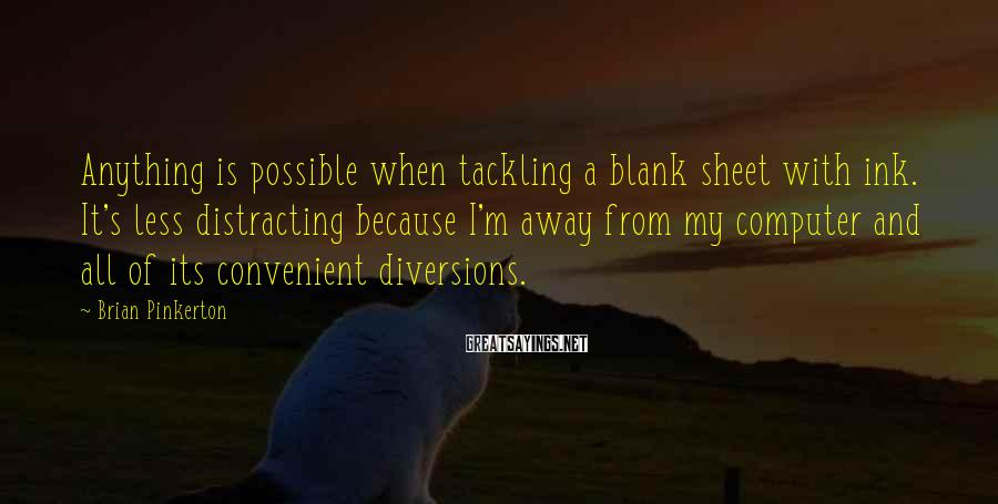 Brian Pinkerton Sayings: Anything is possible when tackling a blank sheet with ink. It's less distracting because I'm