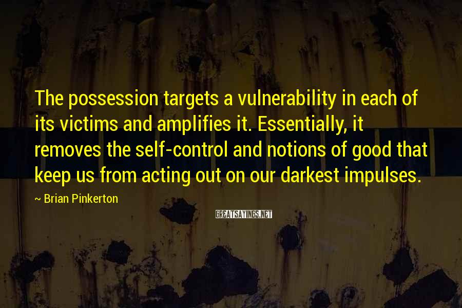 Brian Pinkerton Sayings: The possession targets a vulnerability in each of its victims and amplifies it. Essentially, it