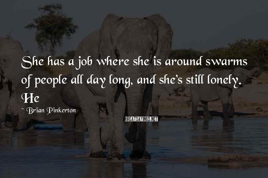 Brian Pinkerton Sayings: She has a job where she is around swarms of people all day long, and