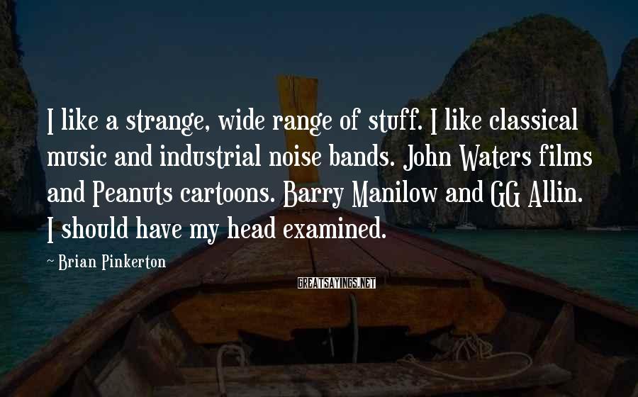 Brian Pinkerton Sayings: I like a strange, wide range of stuff. I like classical music and industrial noise