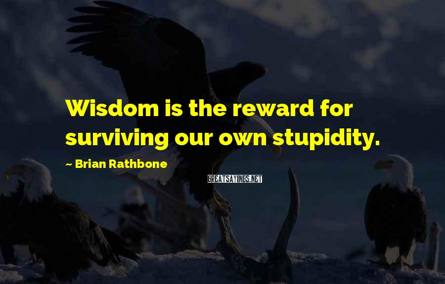 Brian Rathbone Sayings: Wisdom is the reward for surviving our own stupidity.