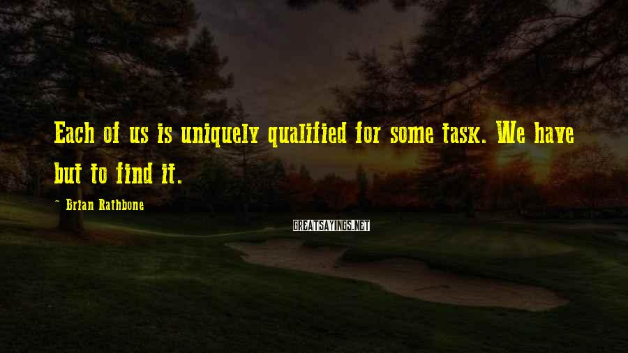 Brian Rathbone Sayings: Each of us is uniquely qualified for some task. We have but to find it.