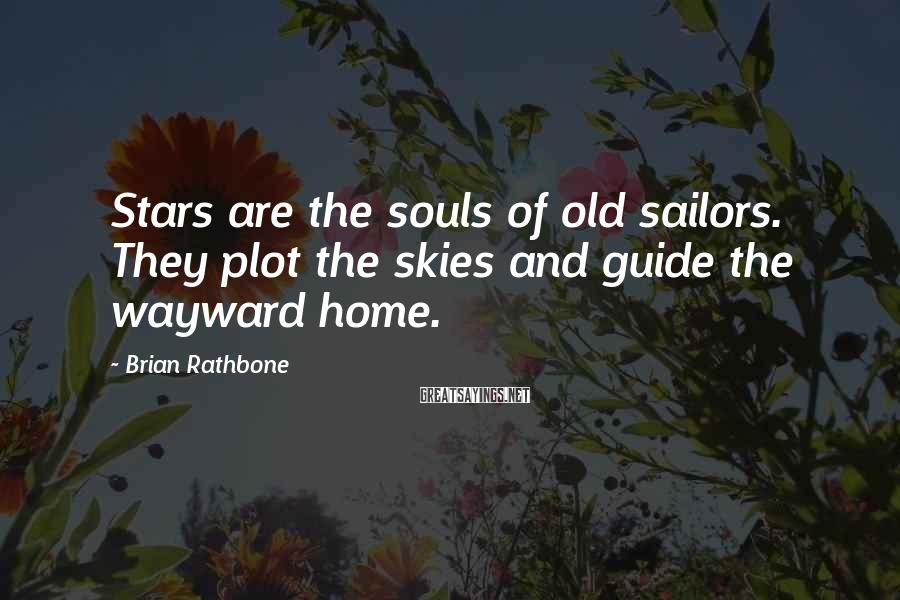 Brian Rathbone Sayings: Stars are the souls of old sailors. They plot the skies and guide the wayward