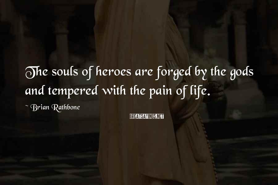 Brian Rathbone Sayings: The souls of heroes are forged by the gods and tempered with the pain of