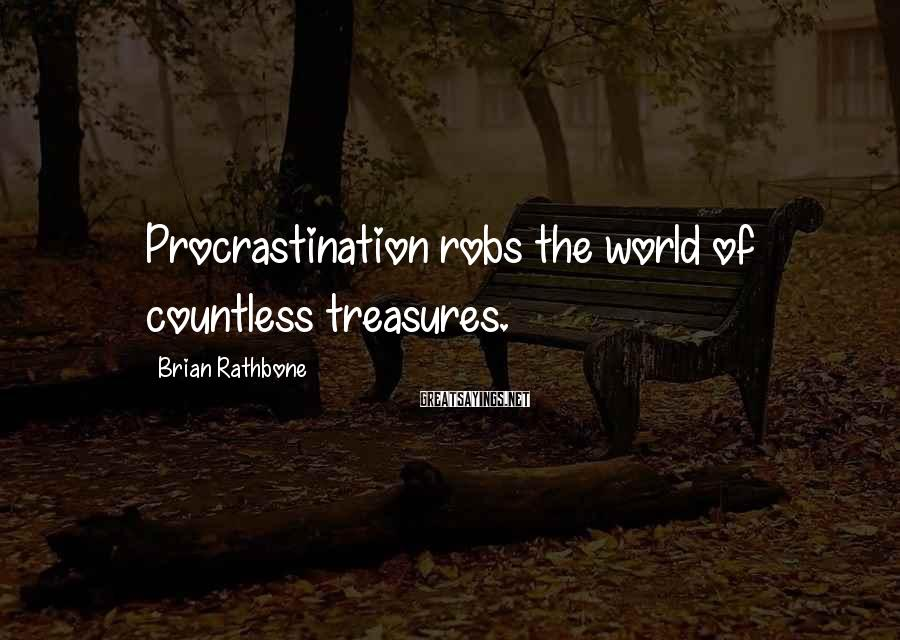 Brian Rathbone Sayings: Procrastination robs the world of countless treasures.