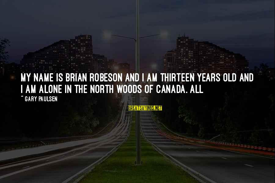 Brian Robeson Sayings By Gary Paulsen: My name is Brian Robeson and I am thirteen years old and I am alone
